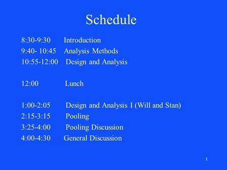1 Schedule 8:30-9:30 Introduction 9:40- 10:45 Analysis Methods 10:55-12:00 Design and Analysis 12:00 Lunch 1:00-2:05 Design and Analysis I (Will and Stan)