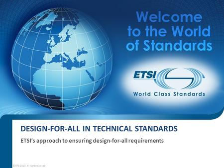 DESIGN-FOR-ALL IN TECHNICAL STANDARDS ETSI's approach to ensuring design-for-all requirements © ETSI 2013. All rights reserved.