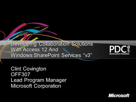 "Developing Collaboration Solutions With Access 12 And Windows SharePoint Services ""v3"" Clint Covington OFF307 Lead Program Manager Microsoft Corporation."