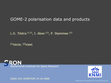 GOME-2 polarisation data and products L.G. Tilstra (1,2), I. Aben (1), P. Stammes (2) (1) SRON; (2) KNMI GSAG #42, EUMETSAT, 14-10-2008.