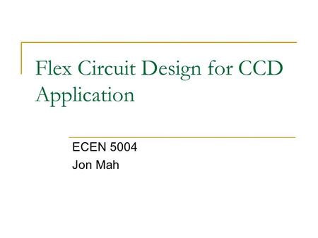 Flex Circuit Design for CCD Application ECEN 5004 Jon Mah.
