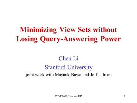 ICDT'2001, London, UK1 Minimizing View Sets without Losing Query-Answering Power Chen Li Stanford University joint work with Mayank Bawa and Jeff Ullman.