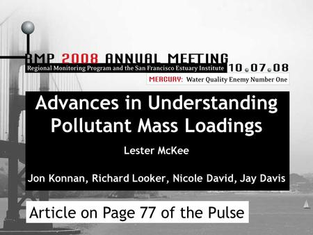 Advances in Understanding Pollutant Mass Loadings Lester McKee Jon Konnan, Richard Looker, Nicole David, Jay Davis Article on Page 77 of the Pulse.