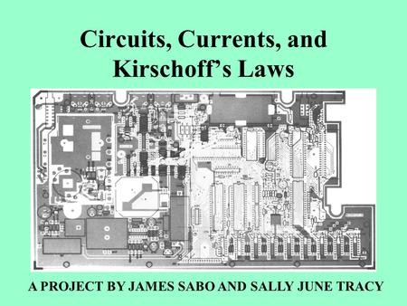 Circuits, Currents, and Kirschoff's Laws A PROJECT BY JAMES SABO AND SALLY JUNE TRACY.