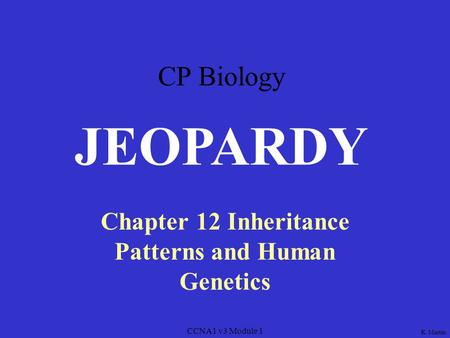 CCNA1 v3 Module 1 Chapter 12 Inheritance Patterns and Human Genetics JEOPARDY K. Martin CP Biology.
