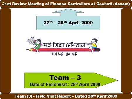 1 21st Review Meeting of Finance Controllers at Gauhati (Assam) Team (3) - Field Visit Report – Dated 28 th April'2009 Team – 3 Date of Field Visit : 28.