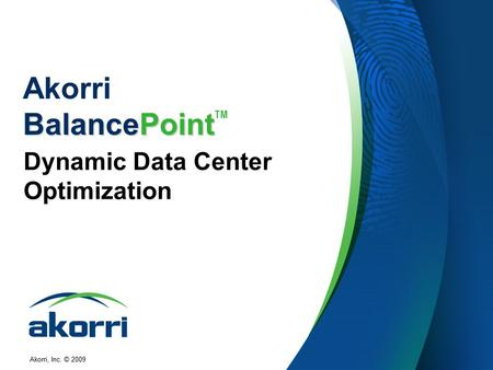 Akorri, Inc. © 2009 BalancePoint Akorri BalancePoint TM Dynamic Data Center Optimization.