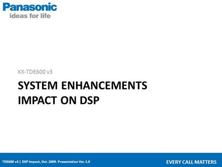 TDE600 v3 | DSP Impact, Oct. 2009. Presentation Ver. 1.0 EVERY CALL MATTERS SYSTEM ENHANCEMENTS IMPACT ON DSP KX-TDE600 v3.