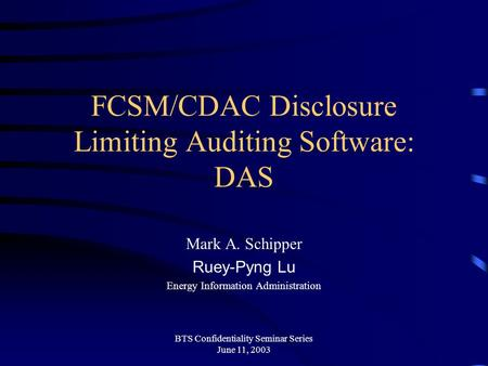 BTS Confidentiality Seminar Series June 11, 2003 FCSM/CDAC Disclosure Limiting Auditing Software: DAS Mark A. Schipper Ruey-Pyng Lu Energy Information.
