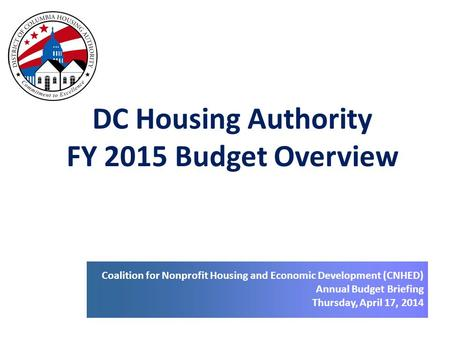 DC Housing Authority FY 2015 Budget Overview Coalition for Nonprofit Housing and Economic Development (CNHED) Annual Budget Briefing Thursday, April 17,