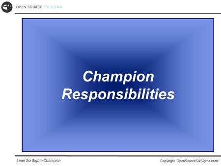 Lean Six Sigma Champion Copyright OpenSourceSixSigma.com Champion Responsibilities.