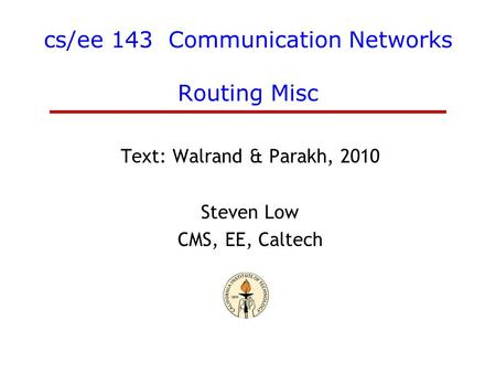 Cs/ee 143 Communication Networks Routing Misc Text: Walrand & Parakh, 2010 Steven Low CMS, EE, Caltech.