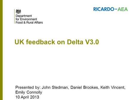 UK feedback on Delta V3.0 Presented by: John Stedman, Daniel Brookes, Keith Vincent, Emily Connolly 10 April 2013.