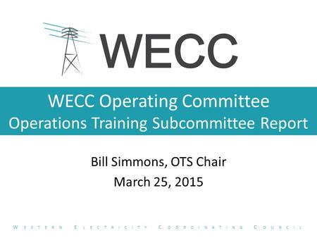 WECC Operating Committee Operations Training Subcommittee Report Bill Simmons, OTS Chair March 25, 2015 W ESTERN E LECTRICITY C OORDINATING C OUNCIL.