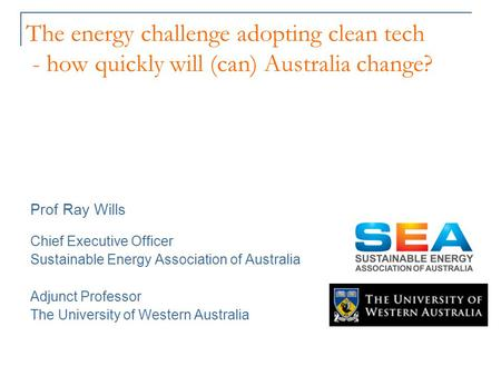 The energy challenge adopting clean tech - how quickly will (can) Australia change? Prof Ray Wills Chief Executive Officer Sustainable Energy Association.