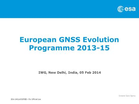 ESA UNCLASSIFIED – For Official Use IWG, New Delhi, India, 05 Feb 2014 European GNSS Evolution Programme 2013-15.
