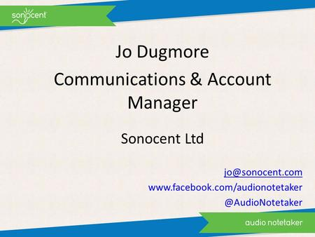 Jo Dugmore Communications & Account Manager Sonocent Ltd