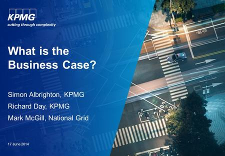 What is the Business Case? Simon Albrighton, KPMG Richard Day, KPMG Mark McGill, National Grid 17 June 2014.