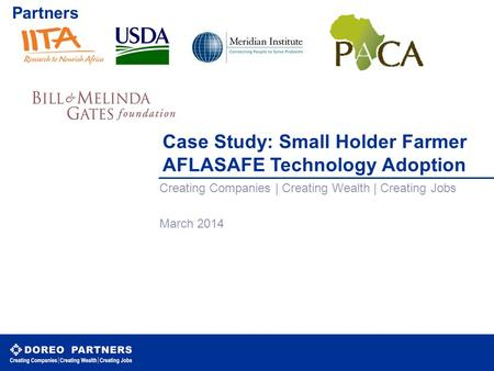 Case Study: Small Holder Farmer AFLASAFE Technology Adoption Creating Companies | Creating Wealth | Creating Jobs March 2014 CONFIDENTIAL Partners.