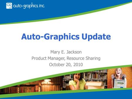 Auto-Graphics Update Mary E. Jackson Product Manager, Resource Sharing October 20, 2010.