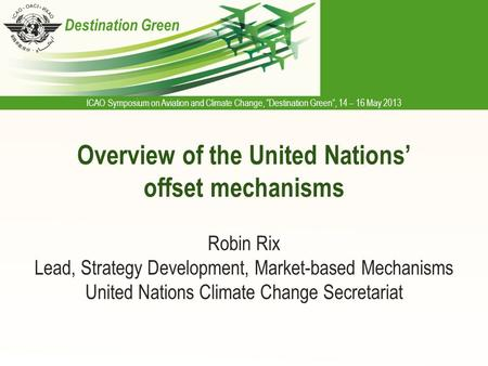 "ICAO Symposium on Aviation and Climate Change, ""Destination Green"", 14 – 16 May 2013 Destination Green Overview of the United Nations' offset mechanisms."