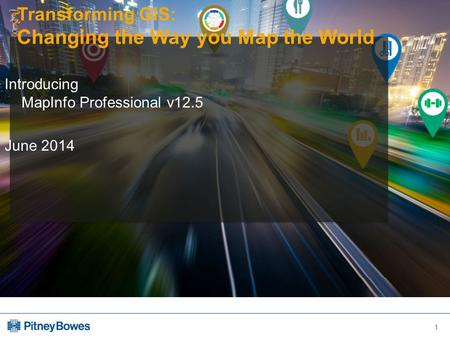 1 Transforming GIS: Changing the Way you Map the World Introducing MapInfo Professional v12.5 June 2014.