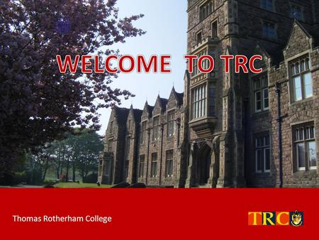 WELCOME TO TRC Thomas Rotherham College.