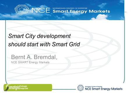 Bernt A. Bremdal, NCE SMART Energy Markets Smart City development should start with Smart Grid.