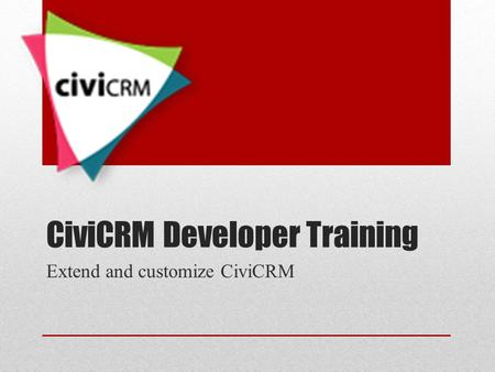 CiviCRM Developer Training Extend and customize CiviCRM.