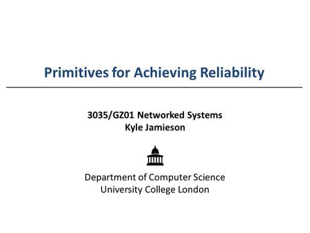 Primitives for Achieving Reliability 3035/GZ01 Networked Systems Kyle Jamieson Department of Computer Science University College London.