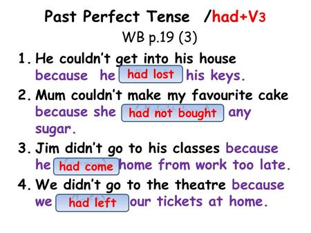 Past Perfect Tense /had+V 3 WB p.19 (3) 1.He couldn't get into his house because he (lost) his keys. 2.Mum couldn't make my favourite cake because she.