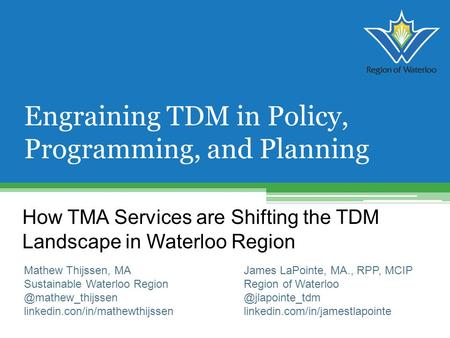 How TMA Services are Shifting the TDM Landscape in Waterloo Region Engraining TDM in Policy, Programming, and Planning Mathew Thijssen, MA Sustainable.