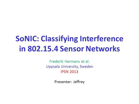 SoNIC: Classifying Interference in 802.15.4 Sensor Networks Frederik Hermans et al. Uppsala University, Sweden IPSN 2013 Presenter: Jeffrey.