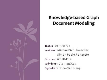 Date: 2014/05/06 Author: Michael Schuhmacher, Simon Paolo Ponzetto Source: WSDM'14 Advisor: Jia-ling Koh Speaker: Chen-Yu Huang Knowledge-based Graph Document.