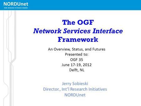 NORDUnet Nordic infrastructure for Research & Education The OGF Network Services Interface Framework An Overview, Status, and Futures Presented to: OGF.