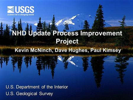 NHD Update Process Improvement Project U.S. Department of the Interior U.S. Geological Survey Kevin McNinch, Dave Hughes, Paul Kimsey.