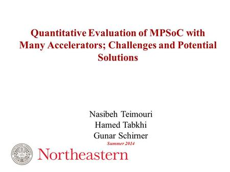 Nasibeh Teimouri Hamed Tabkhi Gunar Schirner Summer 2014 Quantitative Evaluation of MPSoC with Many Accelerators; Challenges and Potential Solutions.