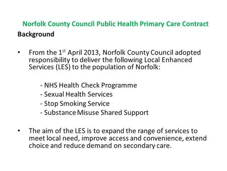Norfolk County Council Public Health Primary Care Contract Background From the 1 st April 2013, Norfolk County Council adopted responsibility to deliver.