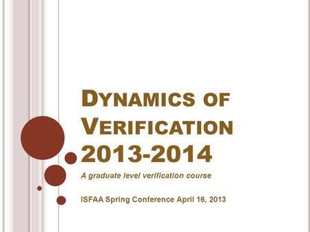D YNAMICS OF V ERIFICATION 2013-2014 A graduate level verification course ISFAA Spring Conference April 16, 2013.