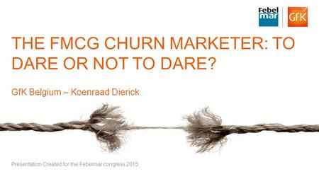 1© GfK 2015 Febelmar Congress: the FMCG Churn Marketer : to dare or not to dare THE FMCG CHURN MARKETER: TO DARE OR NOT TO DARE? GfK Belgium – Koenraad.