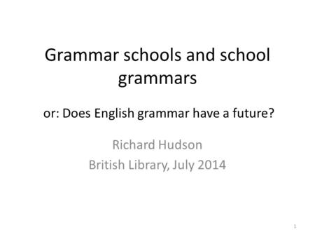 Grammar schools and school grammars Richard Hudson British Library, July 2014 or: Does English grammar have a future? 1.
