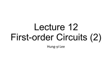 Lecture 12 First-order Circuits (2) Hung-yi Lee. Outline Non-constant Sources for First-Order Circuits (Chapter 5.3, 9.1)