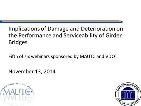 Implications of Damage and Deterioration on the Performance and Serviceability of Girder Bridges Fifth of six webinars sponsored by MAUTC and VDOT November.