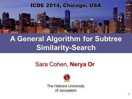 A General Algorithm for Subtree Similarity-Search The Hebrew University of Jerusalem ICDE 2014, Chicago, USA Sara Cohen, Nerya Or 1.