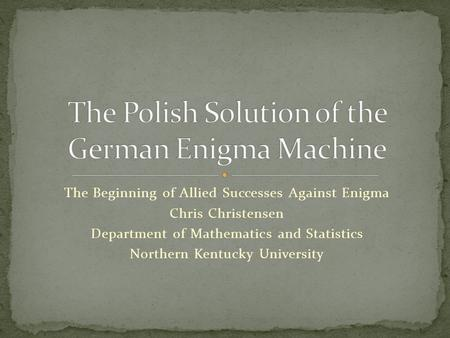 The Beginning of Allied Successes Against Enigma Chris Christensen Department of Mathematics and Statistics Northern Kentucky University.