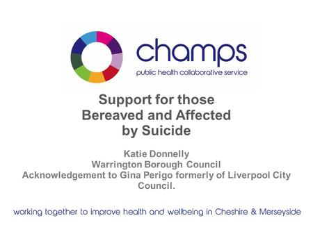 Support for those Bereaved and Affected by Suicide Katie Donnelly Warrington Borough Council Acknowledgement to Gina Perigo formerly of Liverpool City.