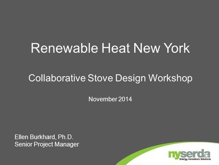 Renewable Heat New York Collaborative Stove Design Workshop November 2014 Ellen Burkhard, Ph.D. Senior Project Manager.