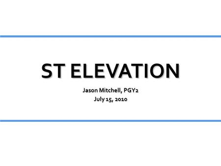 ST ELEVATION Jason Mitchell, PGY2 July 15, 2010.