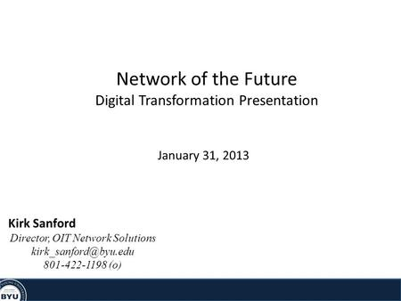 Network of the Future Digital Transformation Presentation January 31, 2013 Kirk Sanford Director, OIT Network Solutions 801-422-1198.