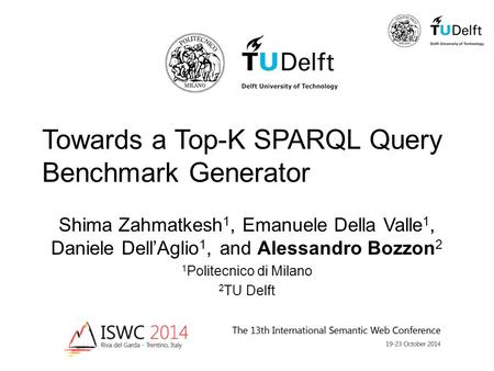 Towards a Top-K SPARQL Query Benchmark Generator Shima Zahmatkesh 1, Emanuele Della Valle 1, Daniele Dell'Aglio 1, and Alessandro Bozzon 2 1 Politecnico.